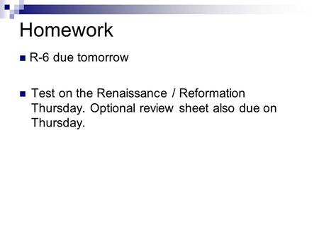 Homework R-6 due tomorrow Test on the Renaissance / Reformation Thursday. Optional review sheet also due on Thursday.