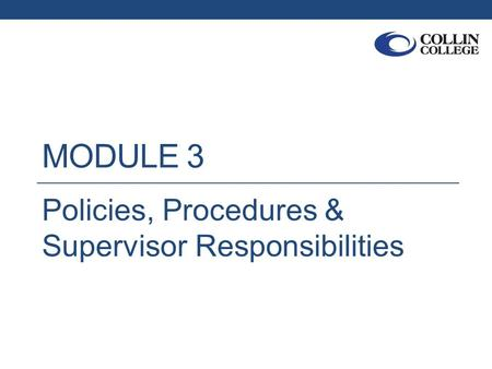 MODULE 3 Policies, Procedures & Supervisor Responsibilities.