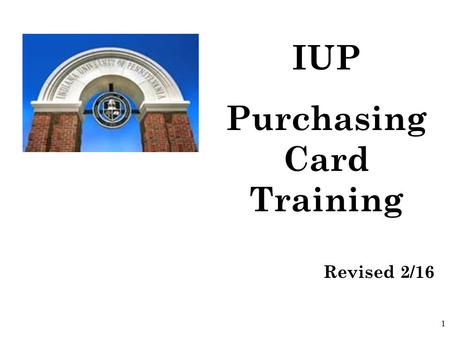 1 IUP Purchasing Card Training Revised 2/16. 2 Purpose of the Purchasing Card  Eliminate requisitions for small dollar purchases. Most purchases for.