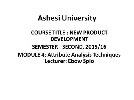 Ashesi University COURSE TITLE : NEW PRODUCT DEVELOPMENT SEMESTER : SECOND, 2015/16 MODULE 4: Attribute Analysis Techniques Lecturer: Ebow Spio.