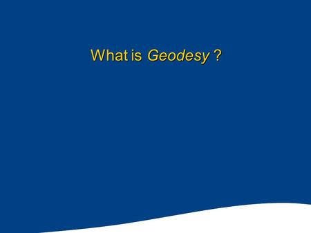 What is Geodesy ?. Satellite Observations of the Earth European Remote Sensing satellite, ERS-1 from 780Km ERS-1 depicts the earth's shape without water.