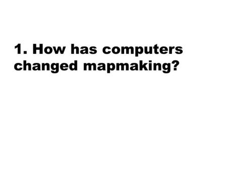 1. How has computers changed mapmaking?. 2. Describe the three types of regions and give an example for each.