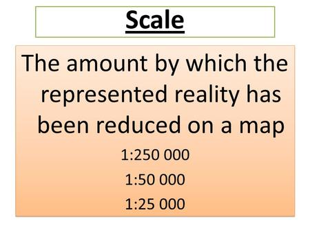 The amount by which the represented reality has been reduced on a map 1:250 000 1:50 000 1:25 000 The amount by which the represented reality has been.