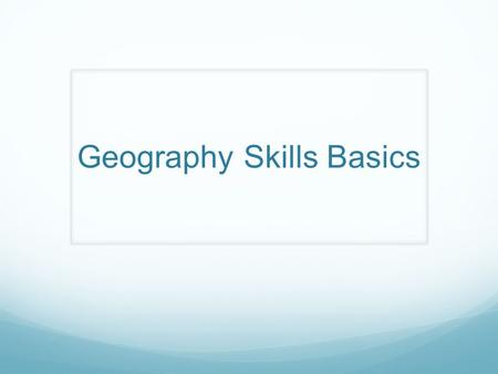 Geography Skills Basics. Thinking Like a Geographer Ask questions Acquire Information Organize information Analyze information Answer questions Geography.