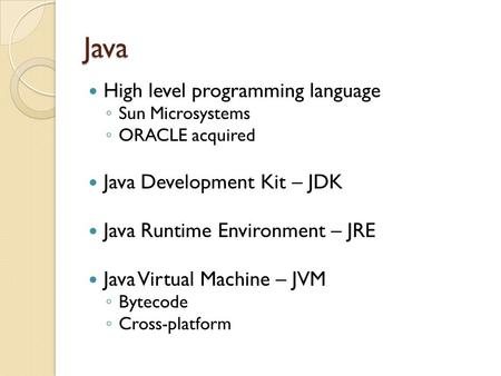 Java High level programming language ◦ Sun Microsystems ◦ ORACLE acquired Java Development Kit – JDK Java Runtime Environment – JRE Java Virtual Machine.
