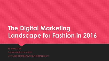 The Digital Marketing Landscape for Fashion in 2016 By Sierra Clair Social media consultant www.sierraclairconsulting.wordpress.com By Sierra Clair Social.