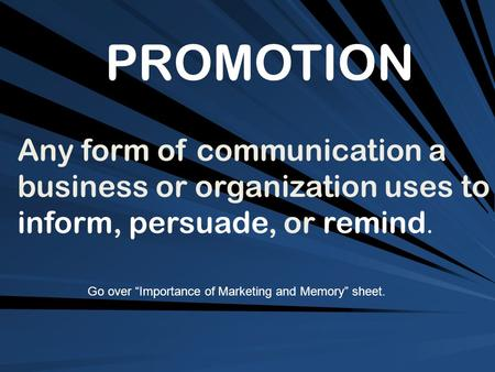 "PROMOTION Any form of communication a business or organization uses to inform, persuade, or remind. Go over ""Importance of Marketing and Memory"" sheet."