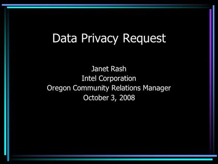 Data Privacy Request Janet Rash Intel Corporation Oregon Community Relations Manager October 3, 2008.