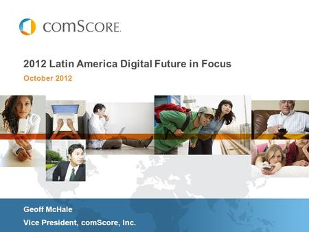 October 2012 2012 Latin America Digital Future in Focus Geoff McHale Vice President, comScore, Inc.