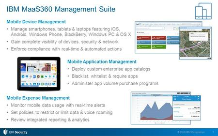 1 © 2016 IBM Corporation Mobile Device Management Manage smartphones, tablets & laptops featuring iOS, Android, Windows Phone, BlackBerry, Windows PC &