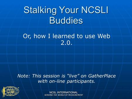 "NCSL INTERNATIONAL SERVING THE WORLD OF MEASUREMENT Stalking Your NCSLI Buddies Or, how I learned to use Web 2.0. Note: This session is ""live"" on GatherPlace."