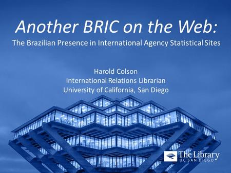 Another BRIC on the Web: The Brazilian Presence in International Agency Statistical Sites Harold Colson International Relations Librarian University of.