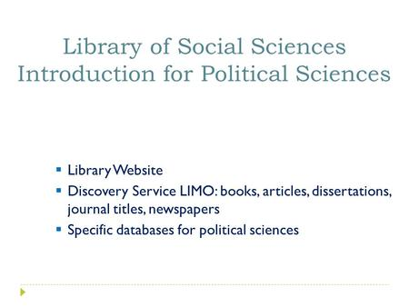  Library Website  Discovery Service LIMO: books, articles, dissertations, journal titles, newspapers  Specific databases for political sciences Library.