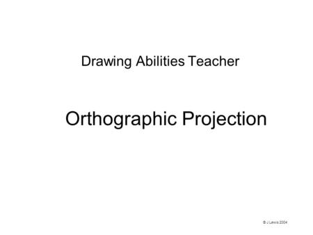 Orthographic Projection Drawing Abilities Teacher © J Lewis 2004.