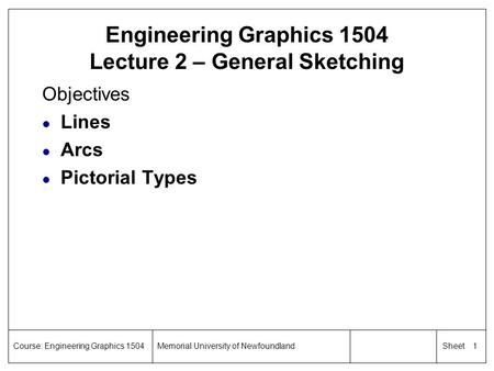 1 SheetCourse: Engineering Graphics 1504Memorial University of Newfoundland Engineering Graphics 1504 Lecture 2 – General Sketching Objectives l Lines.
