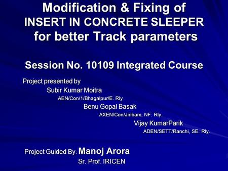 Modification & Fixing of INSERT IN CONCRETE SLEEPER for better Track parameters Session No. 10109 Integrated Course Project presented by Project presented.