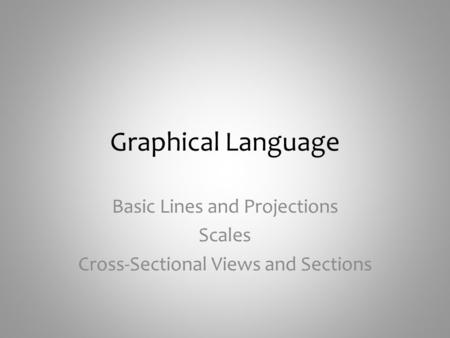 Graphical Language Basic Lines and Projections Scales Cross-Sectional Views and Sections.