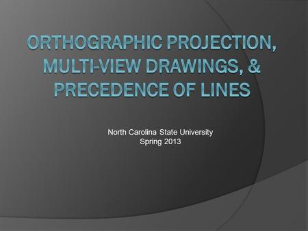 North Carolina State University Spring 2013. What You Will Learn:  Define Orthographic Projection.  Correctly label the placement of the six standard.