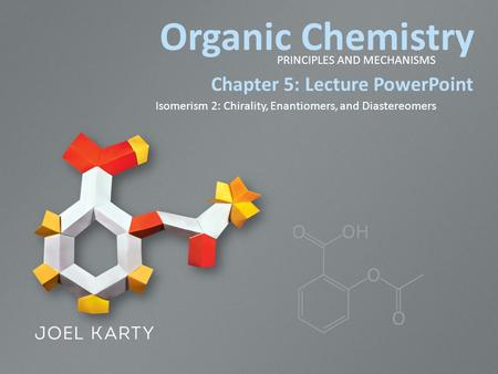 Organic Chemistry PRINCIPLES AND MECHANISMS Chapter 5: Lecture PowerPoint Isomerism 2: Chirality, Enantiomers, and Diastereomers.