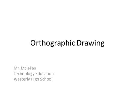 Orthographic Drawing Mr. Mclellan Technology Education Westerly High School.