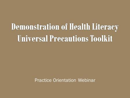 Practice Orientation Webinar.  Introduction to health literacy  Introduction to the Health Literacy Universal Precautions Toolkit  Introduction to.