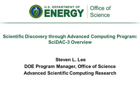 Steven L. Lee DOE Program Manager, Office of Science Advanced Scientific Computing Research Scientific Discovery through Advanced Computing Program: SciDAC-3.