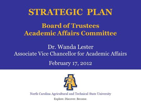 North Carolina Agricultural and Technical State University Explore. Discover. Become. STRATEGIC PLAN Board of Trustees Academic Affairs Committee Dr. Wanda.