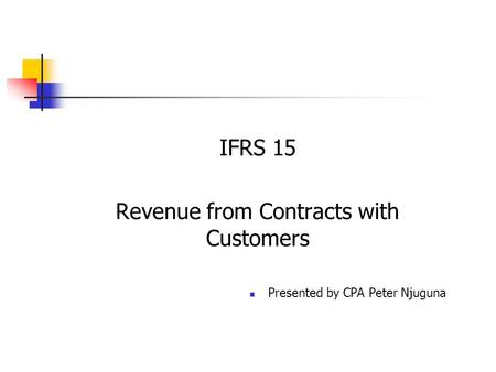 IFRS 15 Revenue from Contracts with Customers Presented by CPA Peter Njuguna.