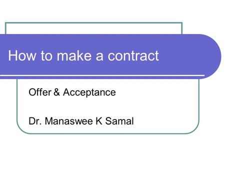 How to make a contract Offer & Acceptance Dr. Manaswee K Samal.
