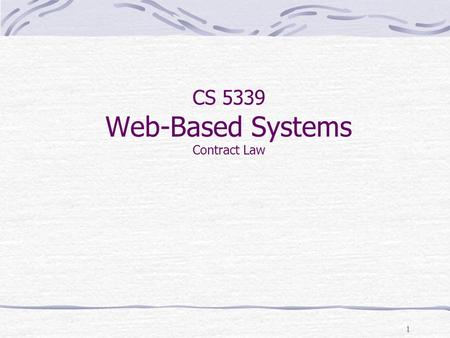 1 CS 5339 Web-Based Systems Contract Law. 2 General Contracting Principles Mixture of common law and code law Uniform Commercial Code (model law) Many.