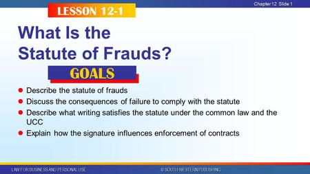 LAW FOR BUSINESS AND PERSONAL USE © SOUTH-WESTERN PUBLISHING Chapter 12Slide 1 What Is the Statute of Frauds? Describe the statute of frauds Discuss the.