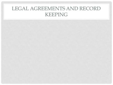 LEGAL AGREEMENTS AND RECORD KEEPING. OBJECTIVES Students will list the elements of a legally binding agreement Students will explain the benefits of keeping.