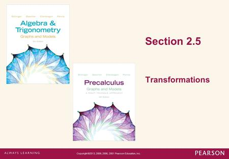 Section 2.5 Transformations Copyright ©2013, 2009, 2006, 2001 Pearson Education, Inc.