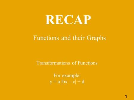 RECAP Functions and their Graphs. 1 Transformations of Functions For example: y = a |bx – c| + d.
