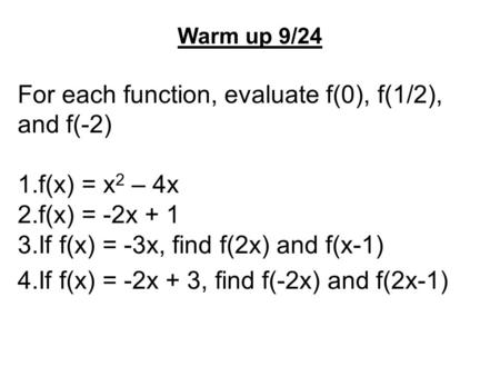 Warm up 9/24 For each function, evaluate f(0), f(1/2), and f(-2) 1.f(x) = x 2 – 4x 2.f(x) = -2x + 1 3.If f(x) = -3x, find f(2x) and f(x-1) 4.If f(x) =