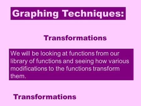 Graphing Techniques: Transformations We will be looking at functions from our library of functions and seeing how various modifications to the functions.