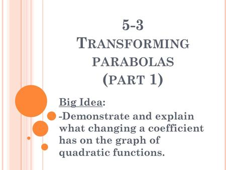 5-3 T RANSFORMING PARABOLAS ( PART 1) Big Idea: -Demonstrate and explain what changing a coefficient has on the graph of quadratic functions.