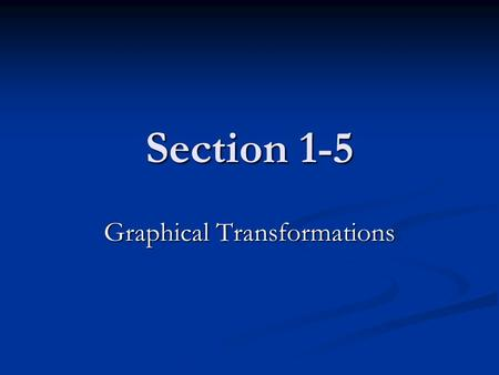 Section 1-5 Graphical Transformations. Section 1-5 vertical and horizontal translations vertical and horizontal translations reflections across the axes.