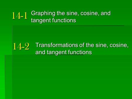 14-1 Graphing the sine, cosine, and tangent functions 14-2 Transformations of the sine, cosine, and tangent functions.