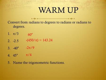 WARM UP Convert from radians to degrees to radians or radians to degrees. 1.π/3 2.-2.5 3.-40° 4.45° 5.Name the trigonometric functions. 60° -(450/π) ≈