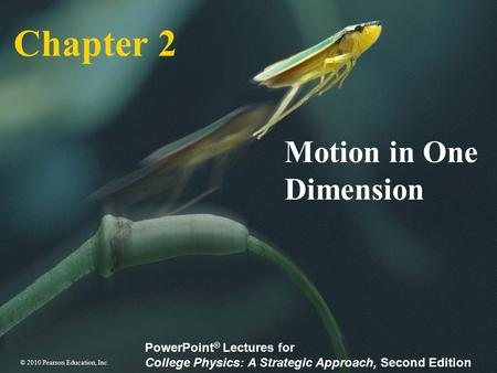 © 2010 Pearson Education, Inc. PowerPoint ® Lectures for College Physics: A Strategic Approach, Second Edition Chapter 2 Motion in One Dimension.