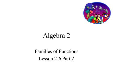 Algebra 2 Families of Functions Lesson 2-6 Part 2.