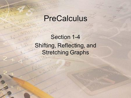 PreCalculus Section 1-4 Shifting, Reflecting, and Stretching Graphs.