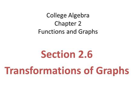 College Algebra Chapter 2 Functions and Graphs Section 2.6 Transformations of Graphs.