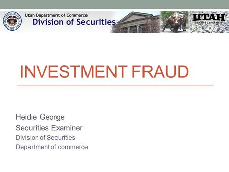 INVESTMENT FRAUD Heidie George Securities Examiner Division of Securities Department of commerce.