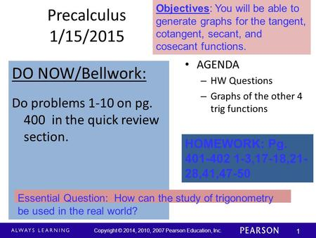 Copyright © 2014, 2010, 2007 Pearson Education, Inc. 1 Precalculus 1/15/2015 DO NOW/Bellwork: Do problems 1-10 on pg. 400 in the quick review section.