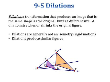 Dilation: a transformation that produces an image that is the same shape as the original, but is a different size. A dilation stretches or shrinks the.