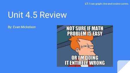 Unit 4.5 Review By: Evan Mickelson LT: I can graph sine and cosine curves.