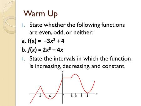 Warm Up 1. State whether the following functions are even, odd, or neither: a. f(x) = –3x 2 + 4 b. f(x) = 2x 3 – 4x 1. State the intervals in which the.