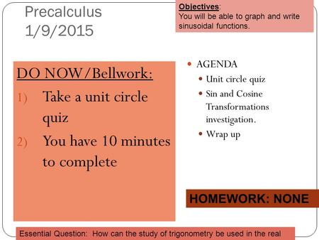 Precalculus 1/9/2015 DO NOW/Bellwork: 1) Take a unit circle quiz 2) You have 10 minutes to complete AGENDA Unit circle quiz Sin and Cosine Transformations.